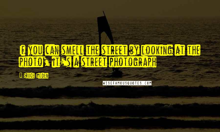 Bruce Gilden quotes: If you can smell the street by looking at the photo, it's a street photograph
