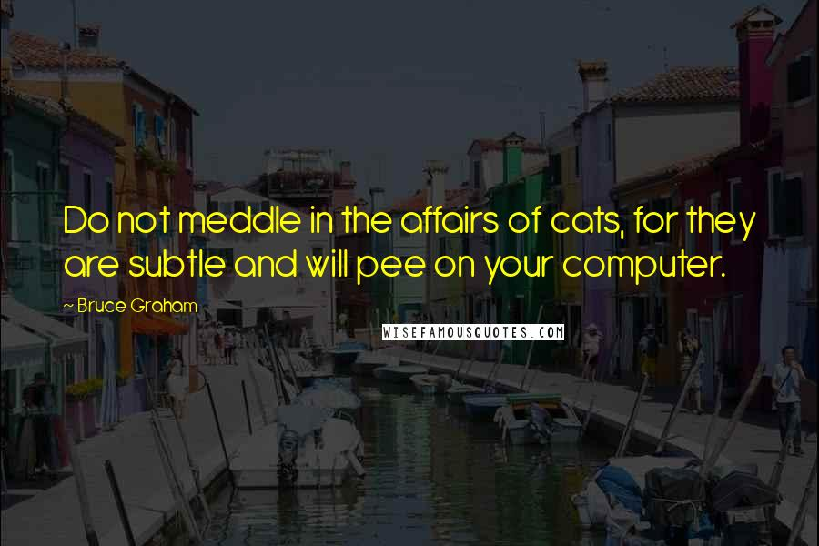 Bruce Graham quotes: Do not meddle in the affairs of cats, for they are subtle and will pee on your computer.