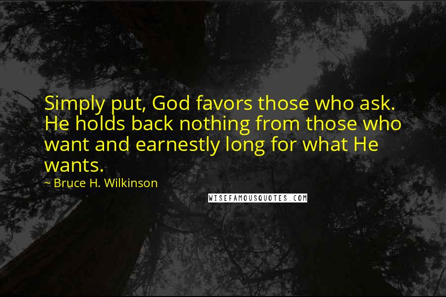 Bruce H. Wilkinson quotes: Simply put, God favors those who ask. He holds back nothing from those who want and earnestly long for what He wants.