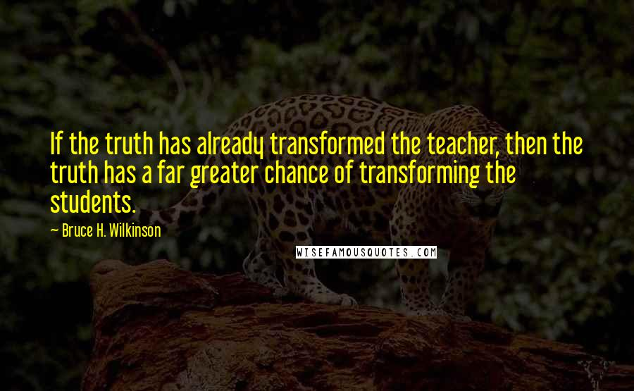 Bruce H. Wilkinson quotes: If the truth has already transformed the teacher, then the truth has a far greater chance of transforming the students.