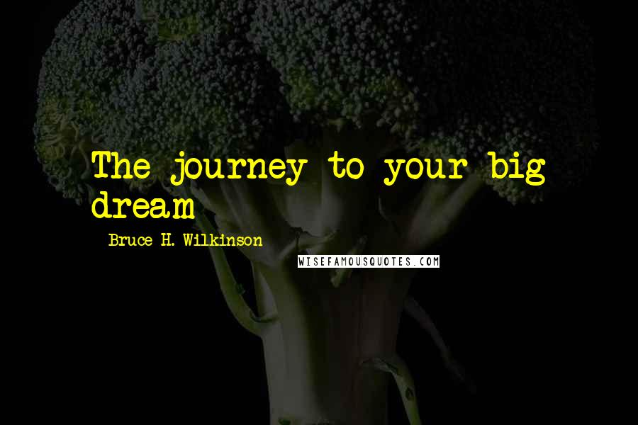 Bruce H. Wilkinson quotes: The journey to your big dream