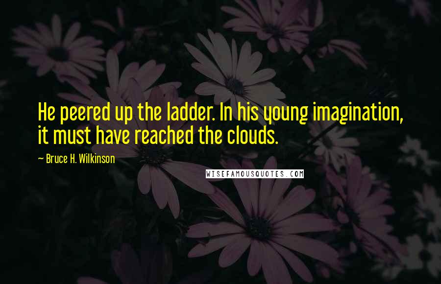 Bruce H. Wilkinson quotes: He peered up the ladder. In his young imagination, it must have reached the clouds.