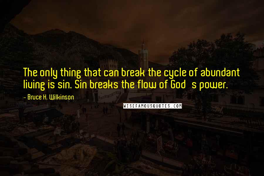 Bruce H. Wilkinson quotes: The only thing that can break the cycle of abundant living is sin. Sin breaks the flow of God's power.