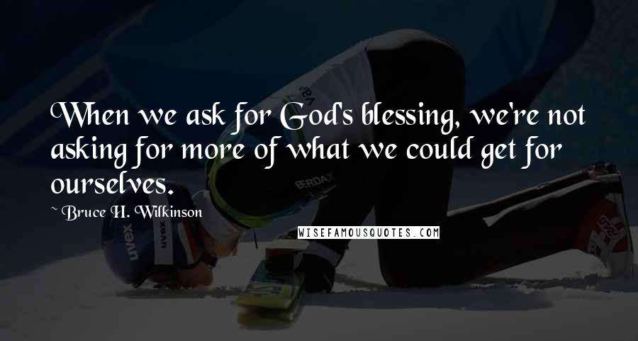 Bruce H. Wilkinson quotes: When we ask for God's blessing, we're not asking for more of what we could get for ourselves.