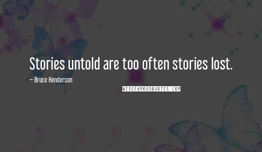 Bruce Henderson quotes: Stories untold are too often stories lost.