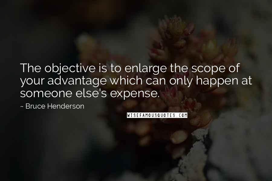 Bruce Henderson quotes: The objective is to enlarge the scope of your advantage which can only happen at someone else's expense.