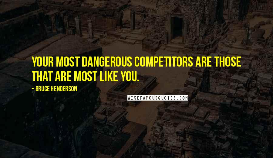 Bruce Henderson quotes: Your most dangerous competitors are those that are most like you.