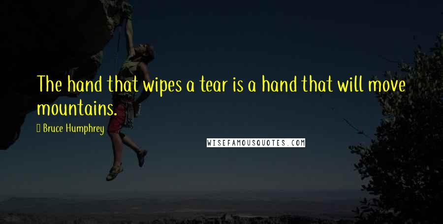 Bruce Humphrey quotes: The hand that wipes a tear is a hand that will move mountains.