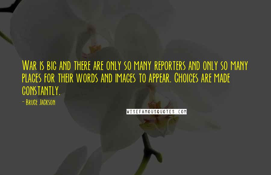 Bruce Jackson quotes: War is big and there are only so many reporters and only so many places for their words and images to appear. Choices are made constantly.