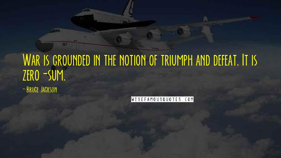 Bruce Jackson quotes: War is grounded in the notion of triumph and defeat. It is zero-sum.