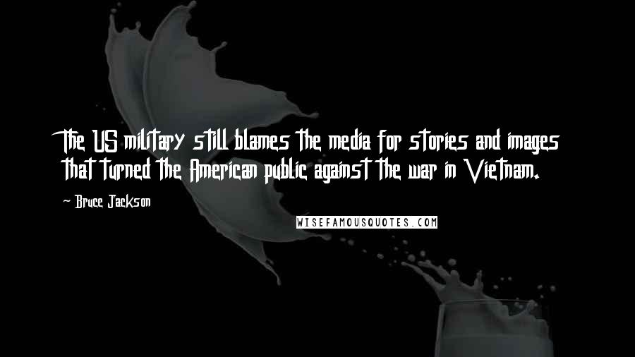 Bruce Jackson quotes: The US military still blames the media for stories and images that turned the American public against the war in Vietnam.