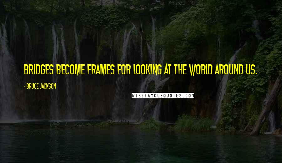 Bruce Jackson quotes: Bridges become frames for looking at the world around us.