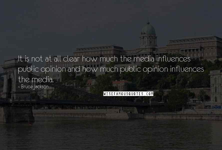 Bruce Jackson quotes: It is not at all clear how much the media influences public opinion and how much public opinion influences the media.