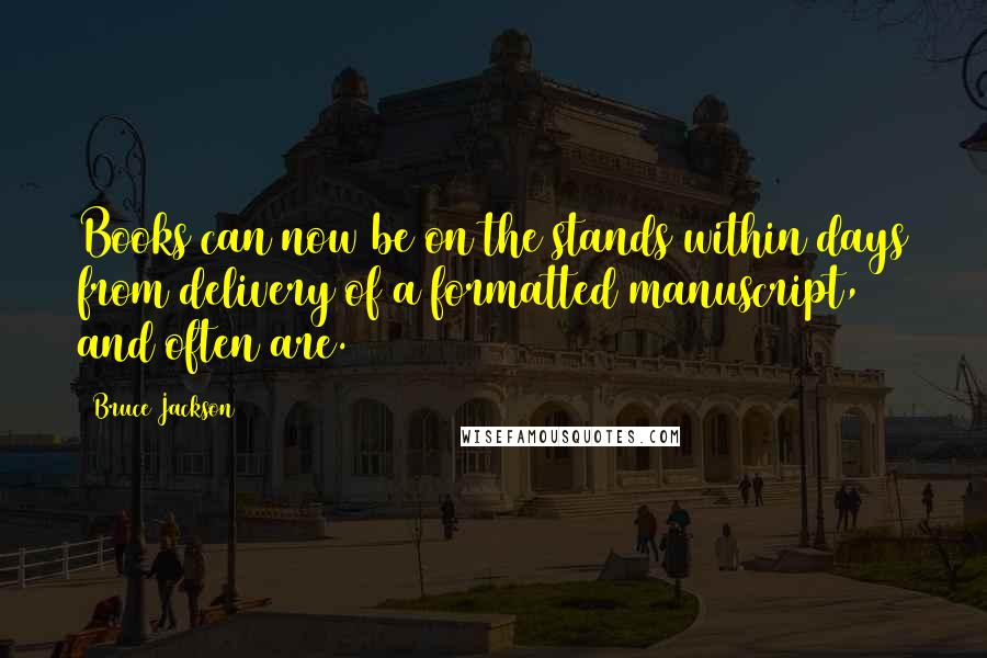 Bruce Jackson quotes: Books can now be on the stands within days from delivery of a formatted manuscript, and often are.