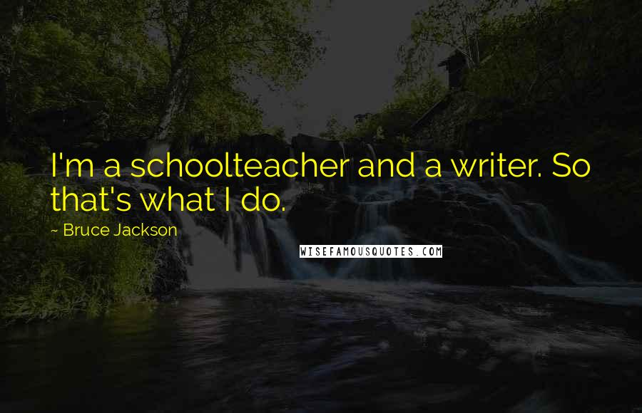 Bruce Jackson quotes: I'm a schoolteacher and a writer. So that's what I do.