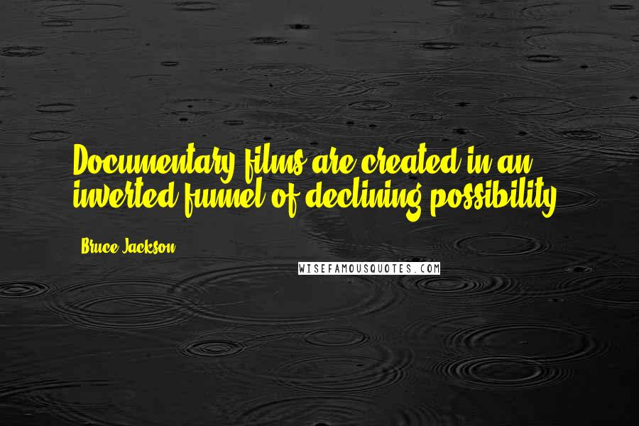 Bruce Jackson quotes: Documentary films are created in an inverted funnel of declining possibility.