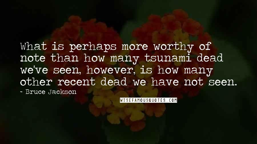 Bruce Jackson quotes: What is perhaps more worthy of note than how many tsunami dead we've seen, however, is how many other recent dead we have not seen.