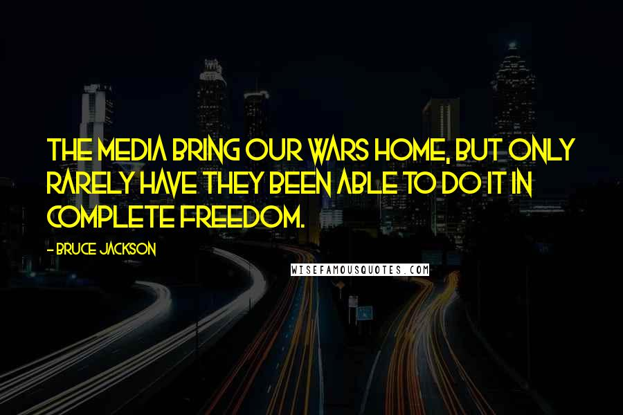 Bruce Jackson quotes: The media bring our wars home, but only rarely have they been able to do it in complete freedom.
