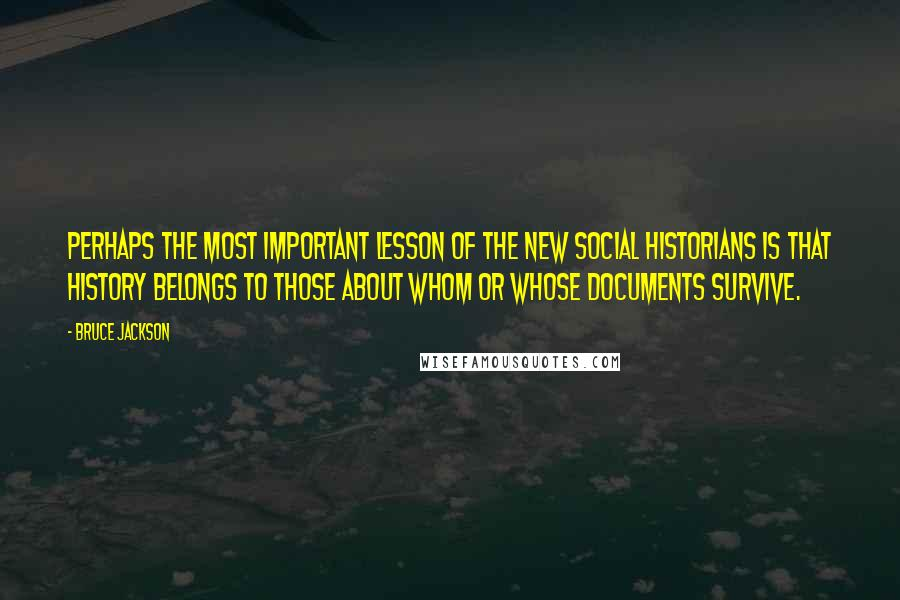 Bruce Jackson quotes: Perhaps the most important lesson of the New Social Historians is that history belongs to those about whom or whose documents survive.