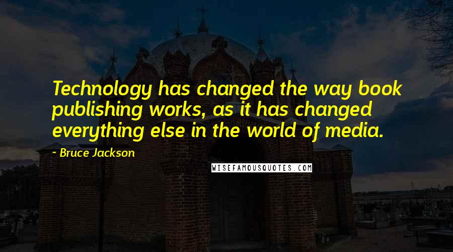 Bruce Jackson quotes: Technology has changed the way book publishing works, as it has changed everything else in the world of media.