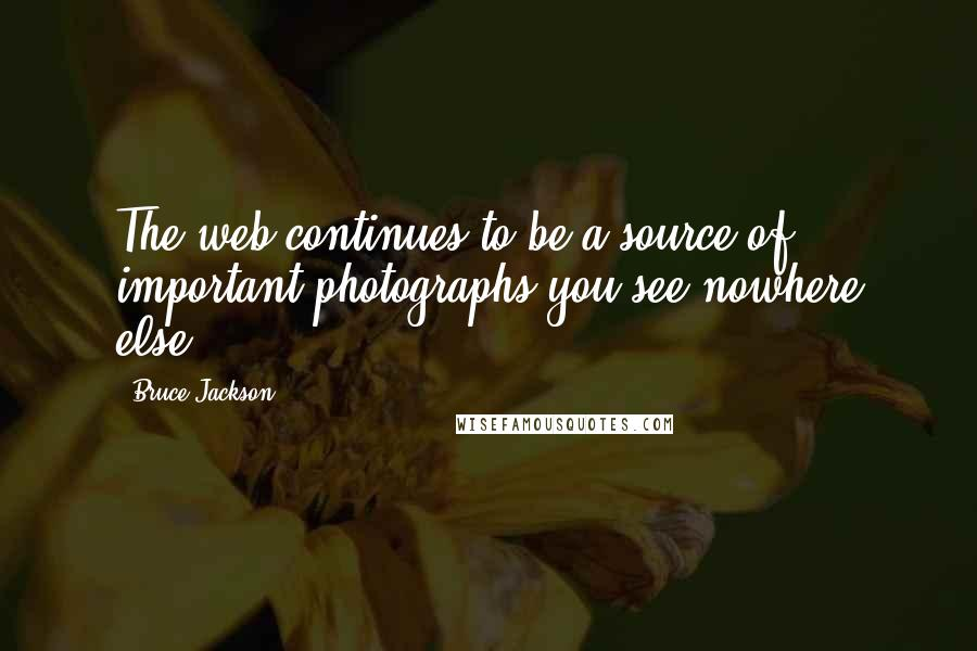 Bruce Jackson quotes: The web continues to be a source of important photographs you see nowhere else.