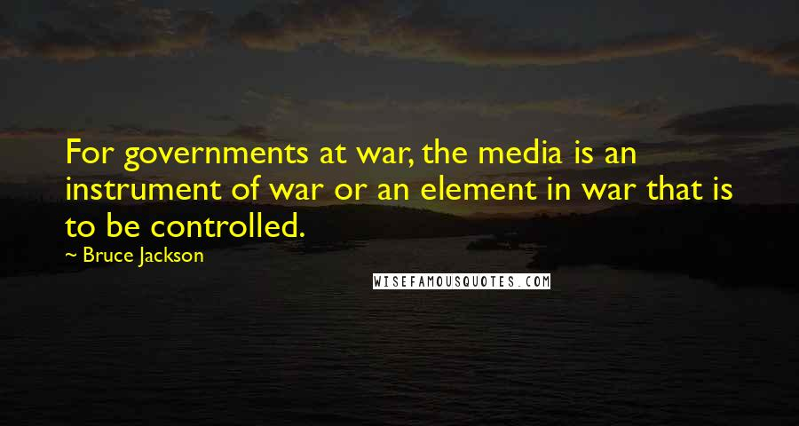 Bruce Jackson quotes: For governments at war, the media is an instrument of war or an element in war that is to be controlled.