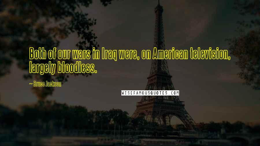 Bruce Jackson quotes: Both of our wars in Iraq were, on American television, largely bloodless.