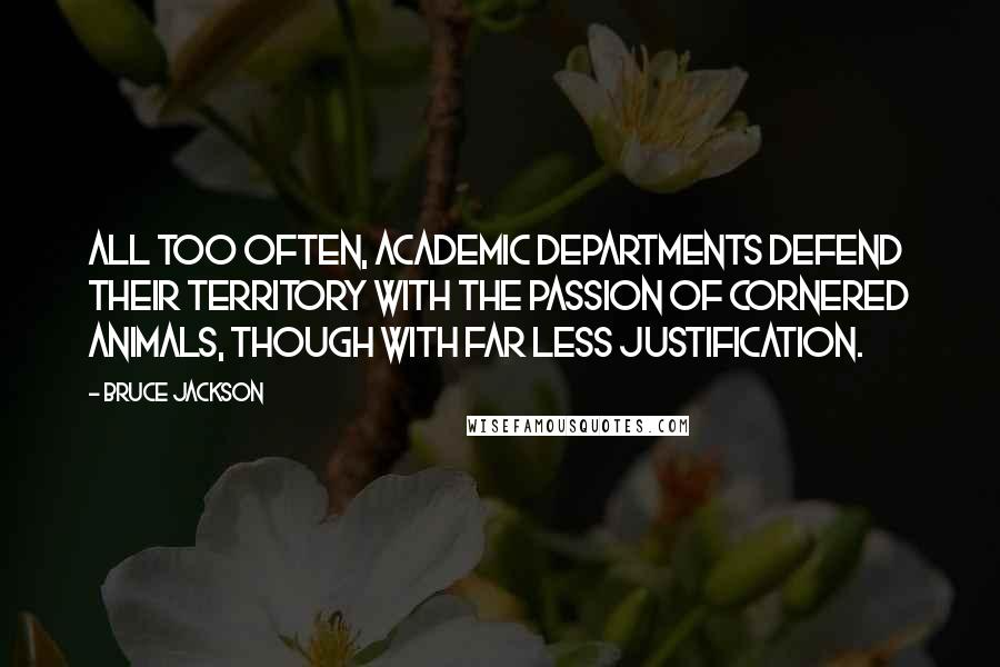 Bruce Jackson quotes: All too often, academic departments defend their territory with the passion of cornered animals, though with far less justification.