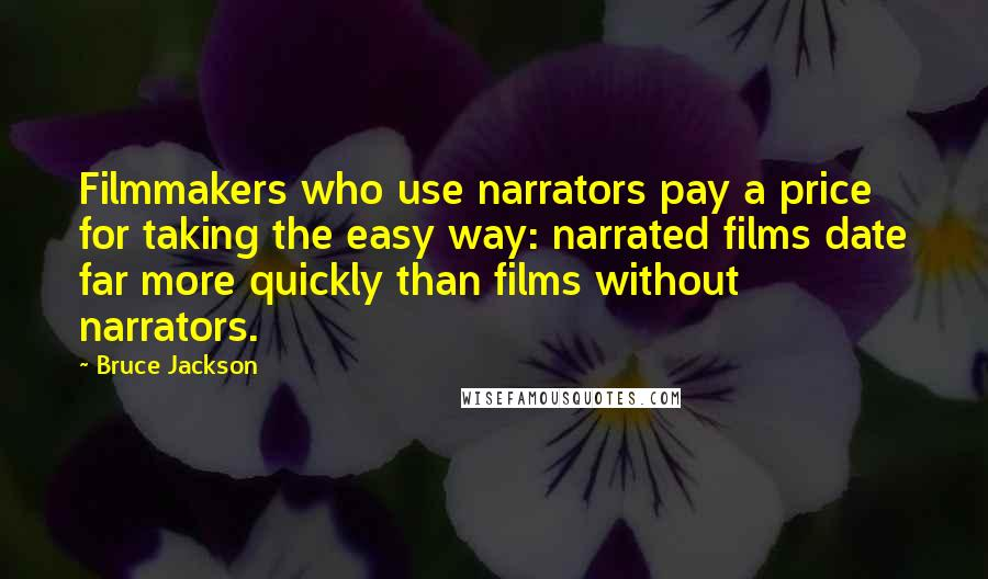 Bruce Jackson quotes: Filmmakers who use narrators pay a price for taking the easy way: narrated films date far more quickly than films without narrators.