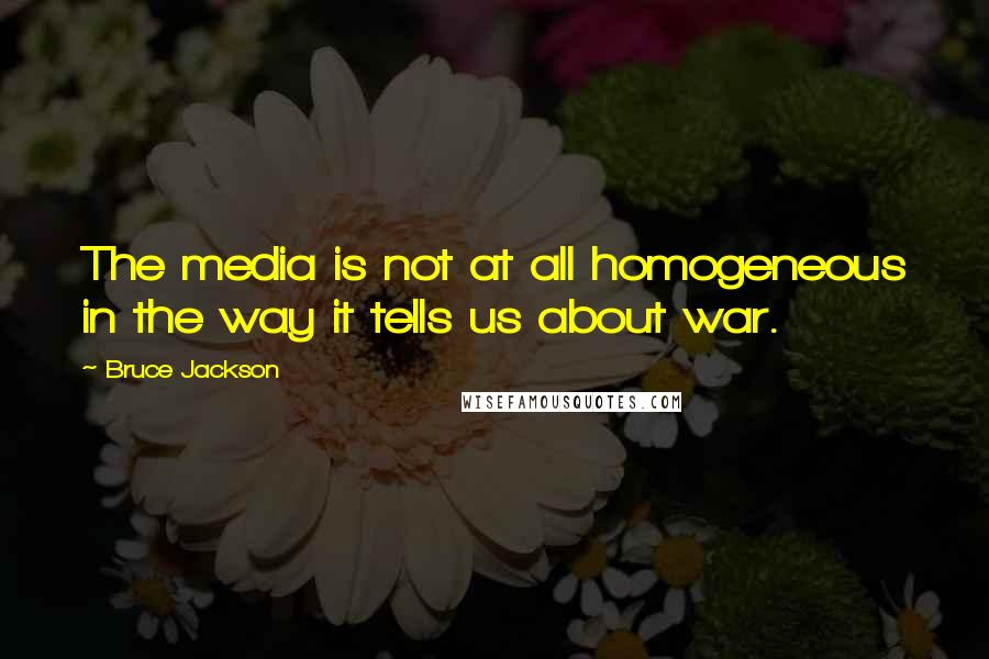 Bruce Jackson quotes: The media is not at all homogeneous in the way it tells us about war.