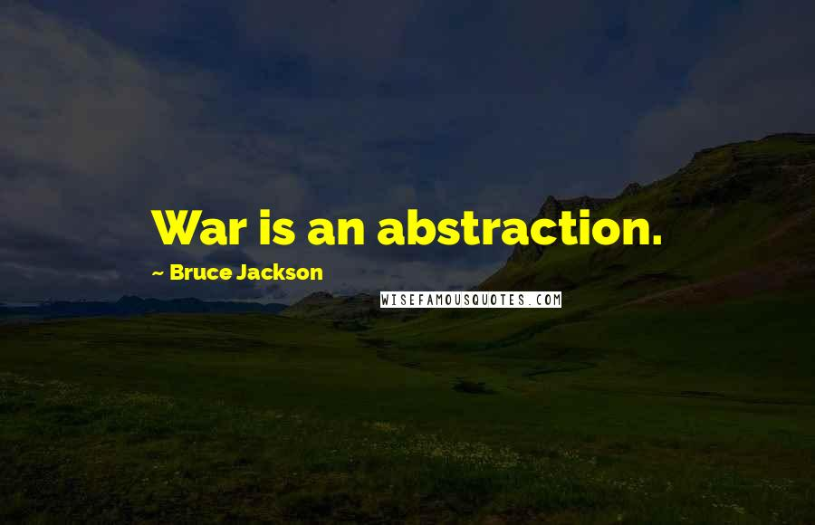 Bruce Jackson quotes: War is an abstraction.