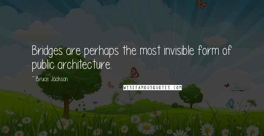 Bruce Jackson quotes: Bridges are perhaps the most invisible form of public architecture.