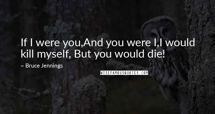 Bruce Jennings quotes: If I were you,And you were I,I would kill myself, But you would die!