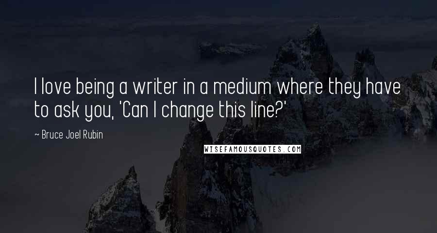 Bruce Joel Rubin quotes: I love being a writer in a medium where they have to ask you, 'Can I change this line?'