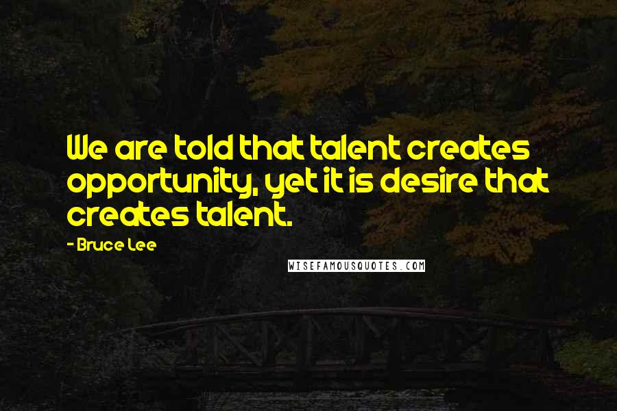 Bruce Lee quotes: We are told that talent creates opportunity, yet it is desire that creates talent.