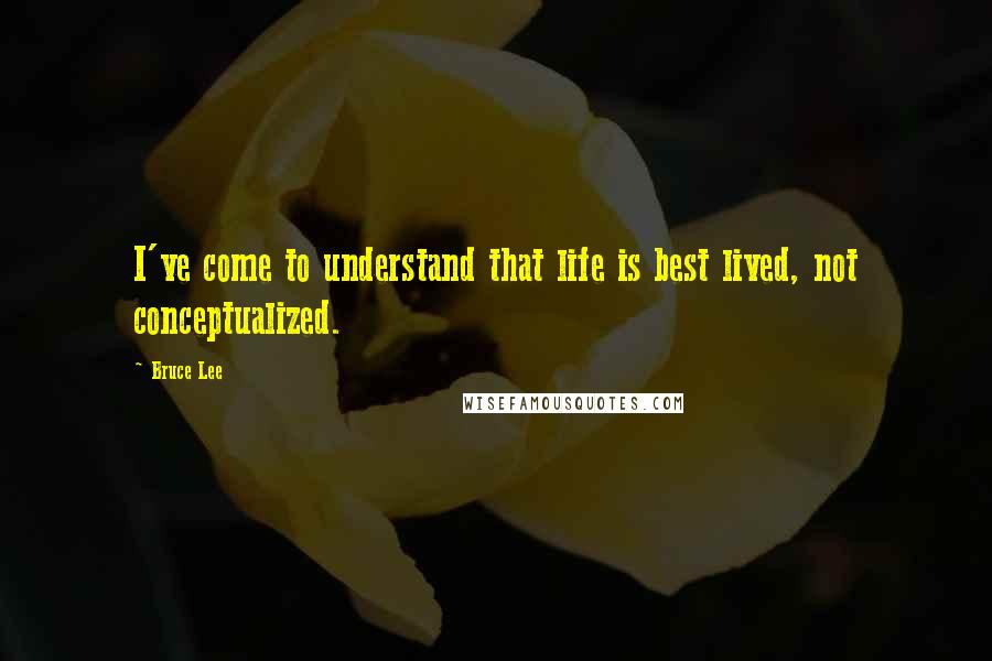 Bruce Lee quotes: I've come to understand that life is best lived, not conceptualized.