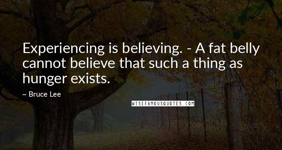 Bruce Lee quotes: Experiencing is believing. - A fat belly cannot believe that such a thing as hunger exists.