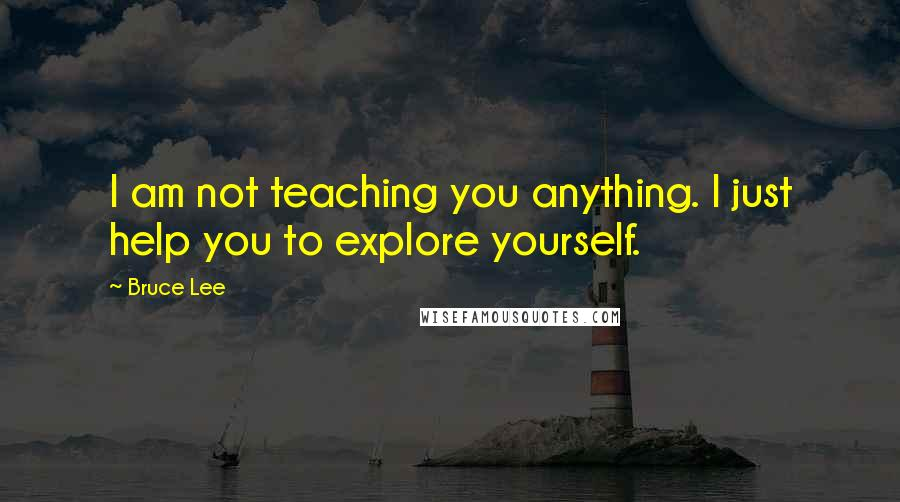 Bruce Lee quotes: I am not teaching you anything. I just help you to explore yourself.