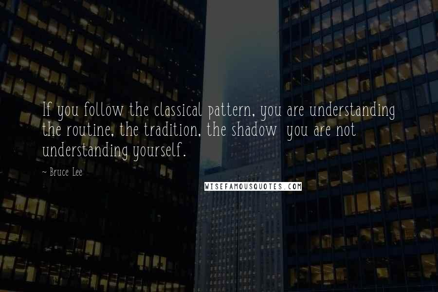 Bruce Lee quotes: If you follow the classical pattern, you are understanding the routine, the tradition, the shadow you are not understanding yourself.