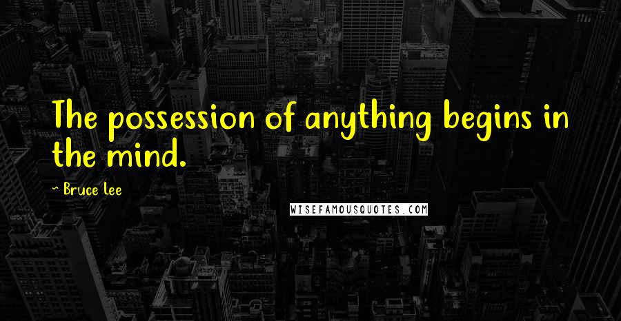 Bruce Lee quotes: The possession of anything begins in the mind.