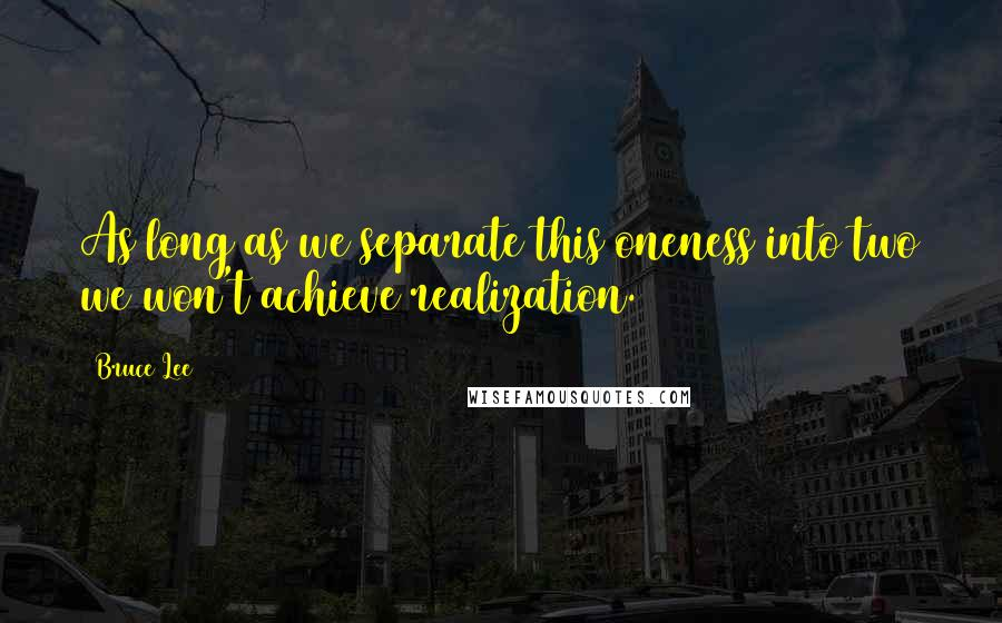 Bruce Lee quotes: As long as we separate this oneness into two we won't achieve realization.