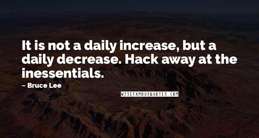 Bruce Lee quotes: It is not a daily increase, but a daily decrease. Hack away at the inessentials.