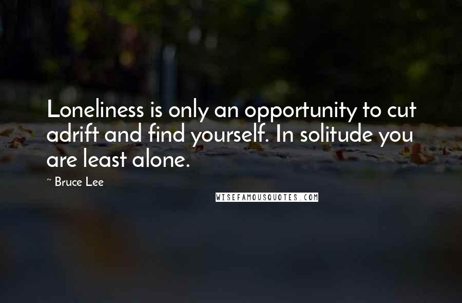 Bruce Lee quotes: Loneliness is only an opportunity to cut adrift and find yourself. In solitude you are least alone.