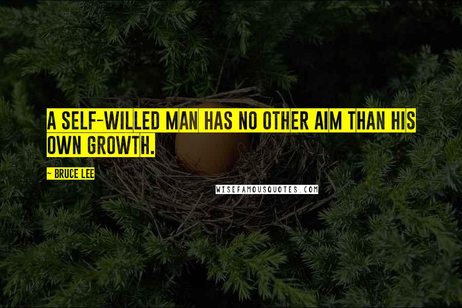 Bruce Lee quotes: A self-willed man has no other aim than his own growth.