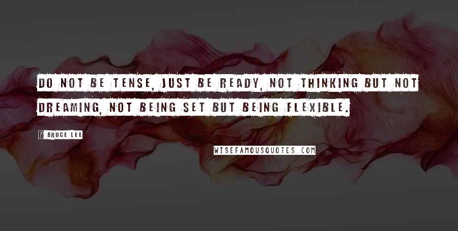 Bruce Lee quotes: Do not be tense, just be ready, not thinking but not dreaming, not being set but being flexible.