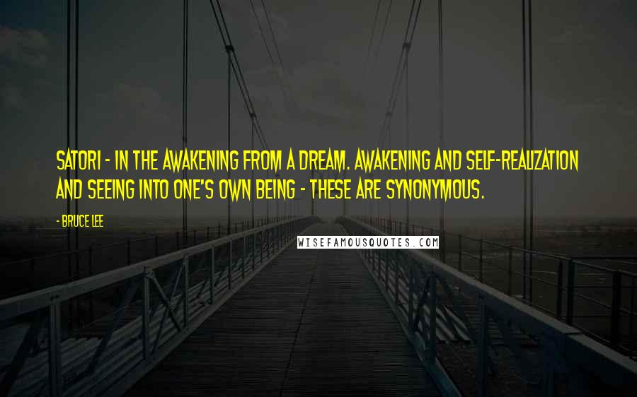 Bruce Lee quotes: Satori - in the awakening from a dream. Awakening and self-realization and seeing into one's own being - these are synonymous.