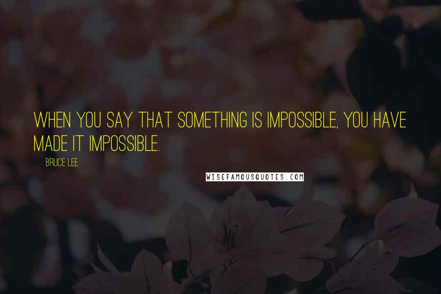 Bruce Lee quotes: When you say that something is impossible, you have made it impossible.