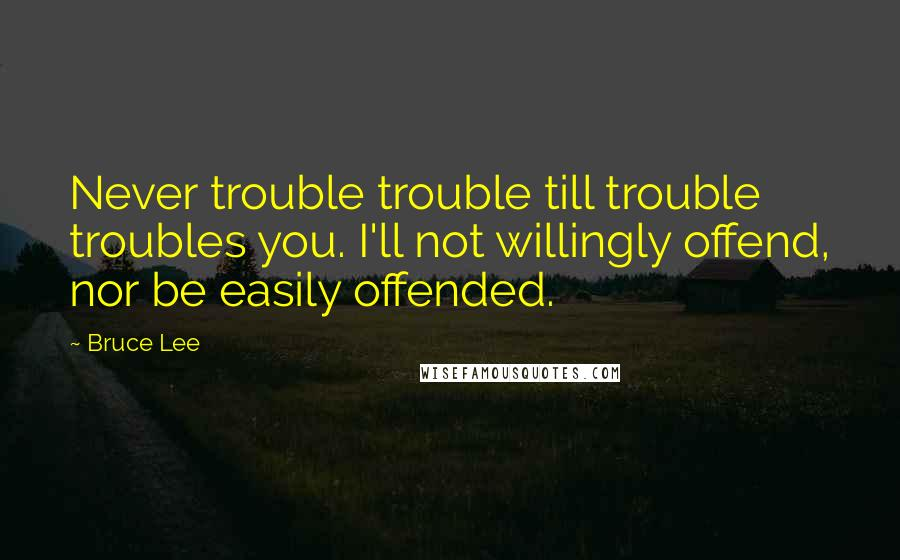 Bruce Lee quotes: Never trouble trouble till trouble troubles you. I'll not willingly offend, nor be easily offended.