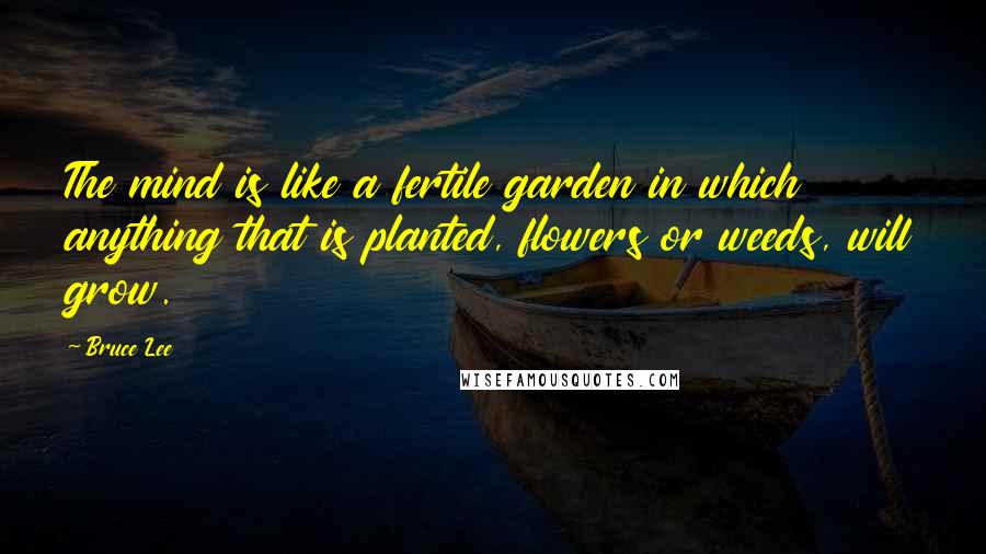 Bruce Lee quotes: The mind is like a fertile garden in which anything that is planted, flowers or weeds, will grow.