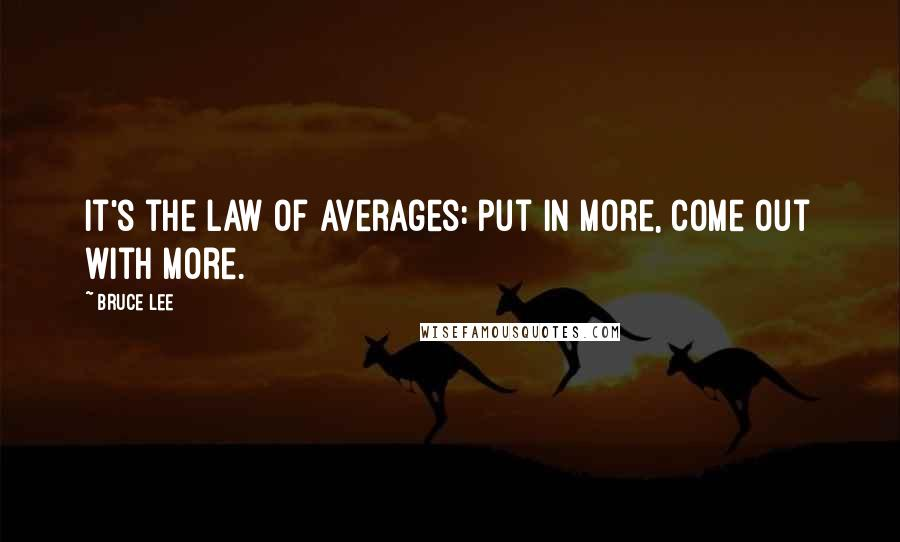 Bruce Lee quotes: It's the law of averages: put in more, come out with more.